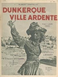 Albert Chatelle et André Géraud - Dunkerque, ville ardente, mai-juin 1940.