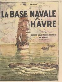 Albert Chatelle et  Collectif - La base navale du Havre et la guerre sous-marine secrète en Manche, 1914-1918.
