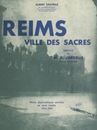 Albert Chatelle et Roger Jardelle - Reims, ville des sacres - Notes diplomatiques secrètes et récits inédits, 1914-1918.