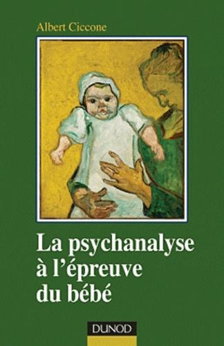 Albert Ciccone - La psychanalyse à l'épreuve du bébé - Fondements de la position clinique.