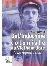 De l'Indochine coloniale au Vietnam libre- Je ne regrette rien - Albert Clavier |