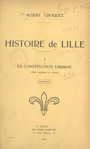 Albert Croquez et  Collectif - Histoire de Lille (1). La constitution urbaine (des origines à 1800).