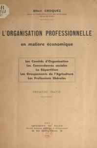 Albert Croquez - L'organisation professionnelle en matière économique - Les Comités d'Organisation. Les Concordances sociales. La Répartition. Les Groupements de l'Agriculture. Les Professions libérales.
