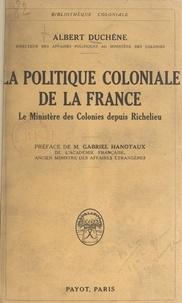 Albert Duchêne et Gabriel Hanotaux - La politique coloniale de la France - Le ministère des colonies depuis Richelieu.