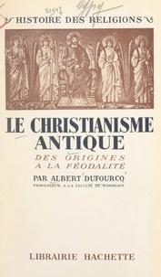 Albert Dufourcq - Le christianisme antique - Des origines à la féodalité.