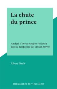 Albert Eiselé - La chute du prince - Analyse d'une campagne électorale dans la perspective des vieilles pierres.