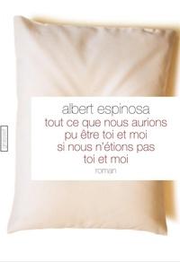 Albert Espinosa - Tout ce que nous aurions pu être toi et moi si nous n'étions pas toi et moi.