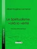 Albert-Eugène Lachenal et  Ligaran - Le Spiritualisme, voilà la vérité - Esquisse philosophique.