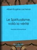 Albert-Eugène Lachenal - Le Spiritualisme, voilà la vérité - Esquisse philosophique.