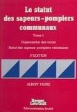 Albert Faure - Le Statut des sapeurs-pompiers communaux Tome 1 - Organisation des corps, statut des sapeurs-pompiers volontaires.