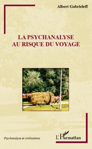 Albert Gabrieleff - La psychanalyse au risque du voyage.
