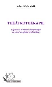 Albert Gabrieleff - Théâtrothérapie - Expérience de théâtre thérapeutique au sein d'un hôpital psychiatrique.