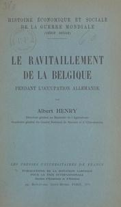 Albert Henry et Henri Pirenne - Le ravitaillement de la Belgique pendant l'occupation allemande.