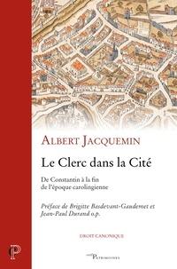 Albert Jacquemin - Le Clerc dans la cité - De Constantin à la fin de l'époque carolingienne.