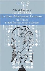 Albert Lantoine - La Franc-Maçonnerie Ecossaise en France - Le rite écossais Ancien et Accepté.