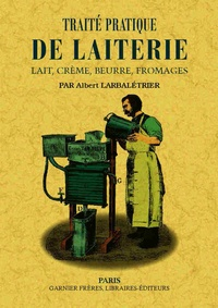 Albert Larbalétrier - Traité pratique de laiterie - Lait, crème, beurre, fromages.