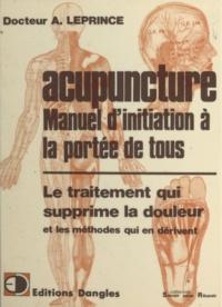 Albert Leprince - Acupuncture - Manuel d'initiation à la portée de tous : le traitement qui supprime la douleur et les méthodes qui en dérivent.