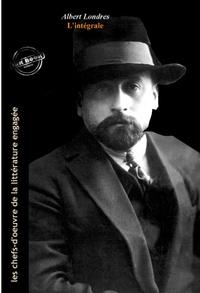 Albert Londres - Albert Londres L'intégrale : Œuvres complètes, 18 titres (édition revue et augmentée)..