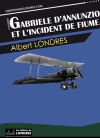 Albert Londres - Gabriele d'Annunzio et l'incident de Fiume.
