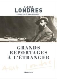 Albert Londres et Etienne de Montety - Grands reportages à l'étranger.