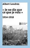 Albert Londres - «Je ne dis que ce que je vois» : 1914-1918.