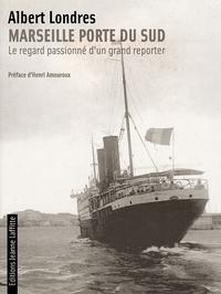 Albert Londres - Marseille porte du Sud - Le regard passionné d'un grand reporter.