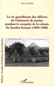 Albert Lorofi - La vie quotidienne des officiers de l'infanterie de marine pendant la conquête de la colonie du Soudan français (1890-1900).