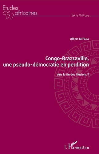 Albert M'Paka - Congo-Brazzaville, une pseudo-démocratie en perdition - Vers la fin des illusions ?.