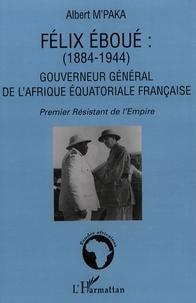 Albert M'Paka - Félix Eboué (1884-1944) : Gouverneur général de l'Afrique équatoriale française - Premier résistant de l'Empire.