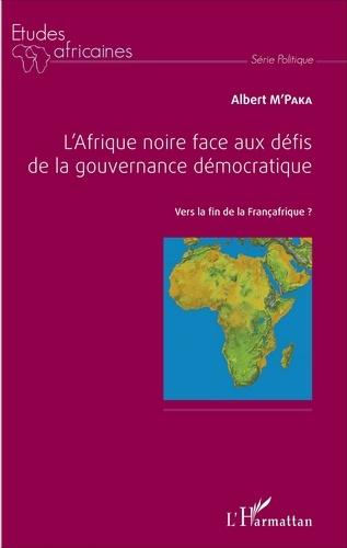 Albert M'Paka - L'Afrique noire face aux défis de la gouvernance démocratique - Vers la fin de la Françafrique ?.