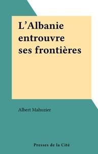 Albert Mahuzier - L'Albanie entrouvre ses frontières.