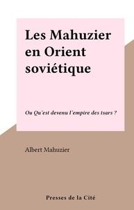 Albert Mahuzier - Les Mahuzier en Orient soviétique - Ou Qu'est devenu l'empire des tsars ?.