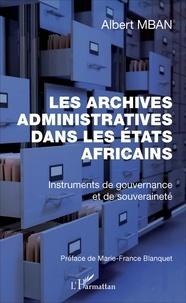 Albert Mban - Les archives administratives dans les Etats africains - Instruments de gouvernance et de souveraineté.