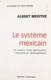 Albert Meister - Le système mexicain - Les avatars d'une participation populaire au développement.
