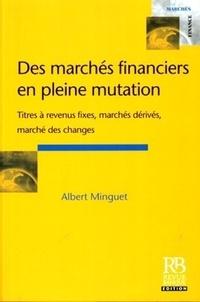 Albert Minguet - Des marchés financiers en pleine mutation - Titres à revenus fixes, marchés dérivés, marché des changes.
