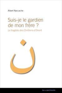 Albert Naccache - Suis-je le gardien de mon frère ? - La tragédie des chrétiens d'Orient.