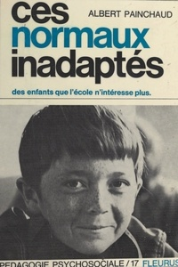 Albert Painchaud et Henri Bissonnier - Ces normaux inadaptés - Des enfants que l'école n'intéresse plus....