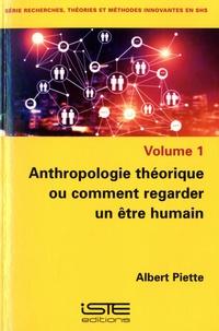 Albert Piette - Anthropologie théorique ou comment regarder un être humain - Volume 1.