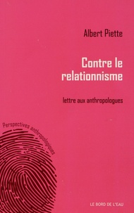 Albert Piette - Contre le relationnisme - Lettre aux anthropologues.