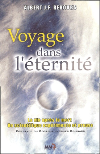 Albert Rebours - Voyage dans l'éternité. - La vie après la mort : un scientifique expérimente et prouve.