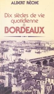 Albert Rèche - Dix siècles de vie quotidienne à Bordeaux.