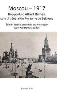 Albert Remes et Gaël-Georges Moullec - Moscou - 1917 - Rapports d'Albert Remes, consul général du Royaume de Belgique.