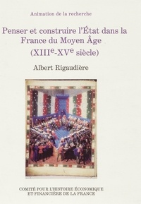 Albert Rigaudière - Penser et construire l'Etat dans la France du Moyen Age (XIIIe-XVe siècle).