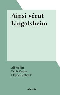 Albert Ritt et B. Baehr - Ainsi vécut Lingolsheim.