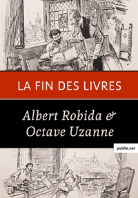 Albert Robida et Octave Uzanne - La fin des livres - « Je crois donc au succès de tout ce qui flattera et entretiendra la paresse et l'égoïsme de l'homme....