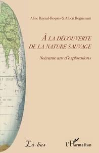 Albert Roguenant et Aline Raynal-Roques - A la découverte de la nature sauvage - Soixante ans d'explorations.