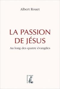 Albert Rouet - La passion de Jésus au long des quatre évangiles.