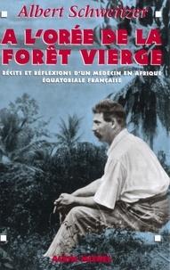 Albert Schweitzer et Docteur Albert Schweitzer - A l'orée de la forêt vierge - Récits et réflexions d un médecin en Afrique Équatoriale française.
