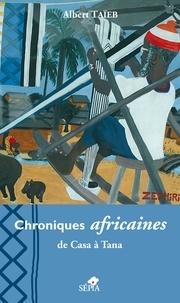 Albert Taïeb - Chroniques africaines - De Casa à Tana.