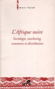 Albert Taïeb - L'Afrique noire - Sociologie, marketing, commerce et distribution.